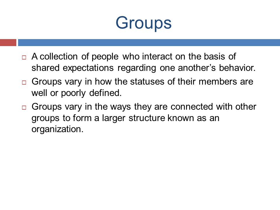 Groups A collection of people who interact on the basis of shared expectations regarding one another's behavior.