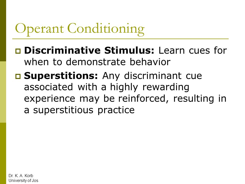 Operant Conditioning Discriminative Stimulus: Learn cues for when to demonstrate behavior.