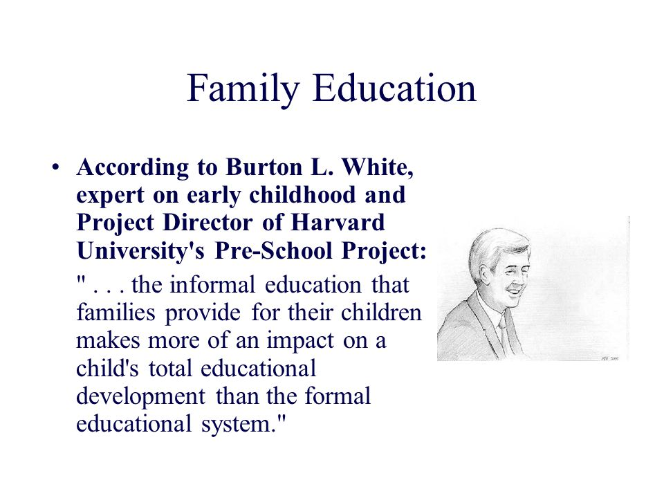 Family Education According to Burton L. White, expert on early childhood and Project Director of Harvard University s Pre-School Project: