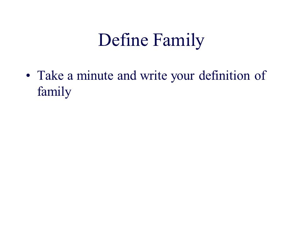 Define Family Take a minute and write your definition of family