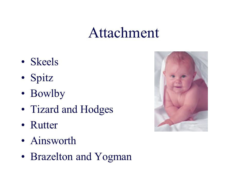 Attachment Skeels Spitz Bowlby Tizard and Hodges Rutter Ainsworth
