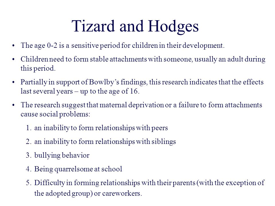 Tizard and Hodges The age 0-2 is a sensitive period for children in their development.