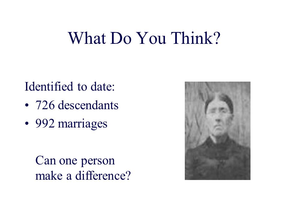 What Do You Think Identified to date: 726 descendants 992 marriages
