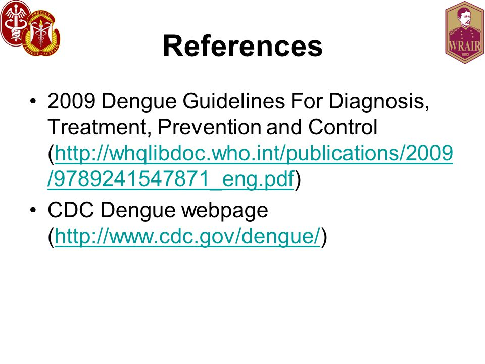 References 2009 Dengue Guidelines For Diagnosis, Treatment, Prevention and Control (http://whqlibdoc.who.int/publications/2009/9789241547871_eng.pdf)