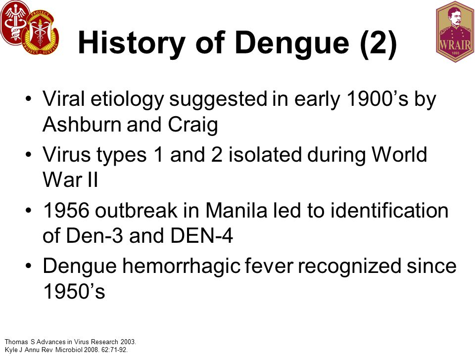 History of Dengue (2) Viral etiology suggested in early 1900's by Ashburn and Craig. Virus types 1 and 2 isolated during World War II.