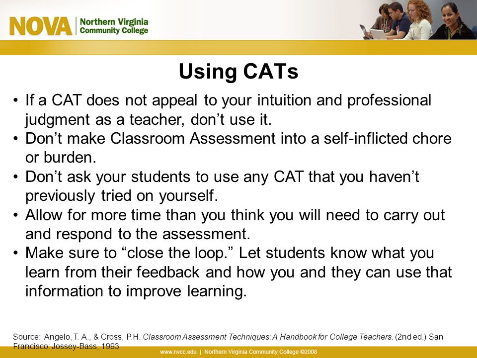 Using CATs If a CAT does not appeal to your intuition and professional judgment as a teacher, don't use it.