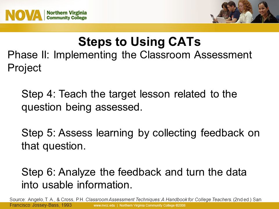 Steps to Using CATs Phase II: Implementing the Classroom Assessment Project. Step 4: Teach the target lesson related to the question being assessed.