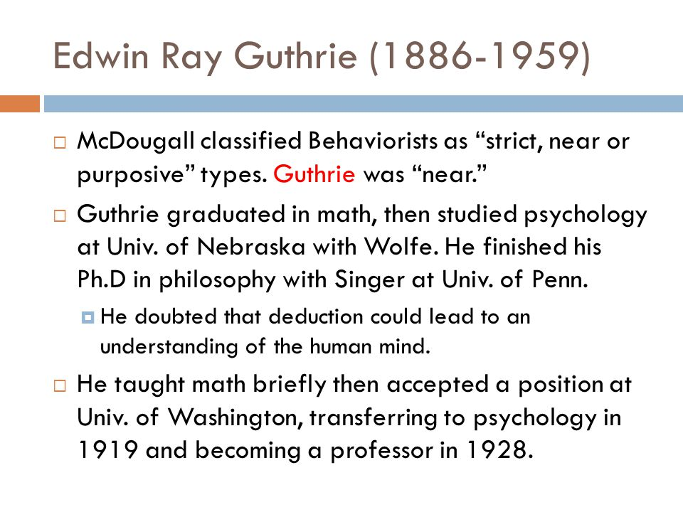 Edwin Ray Guthrie (1886-1959) McDougall classified Behaviorists as strict, near or purposive types. Guthrie was near.
