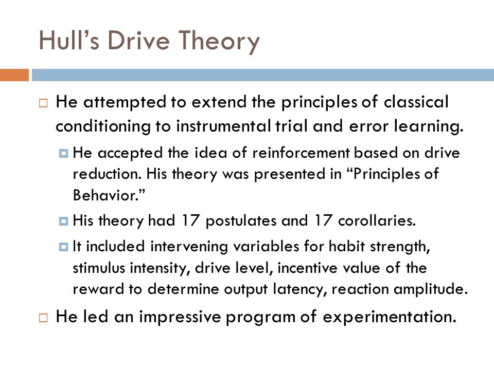 Hull's Drive Theory He attempted to extend the principles of classical conditioning to instrumental trial and error learning.