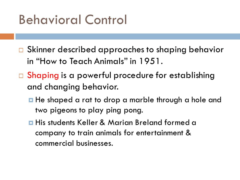 Behavioral Control Skinner described approaches to shaping behavior in How to Teach Animals in 1951.