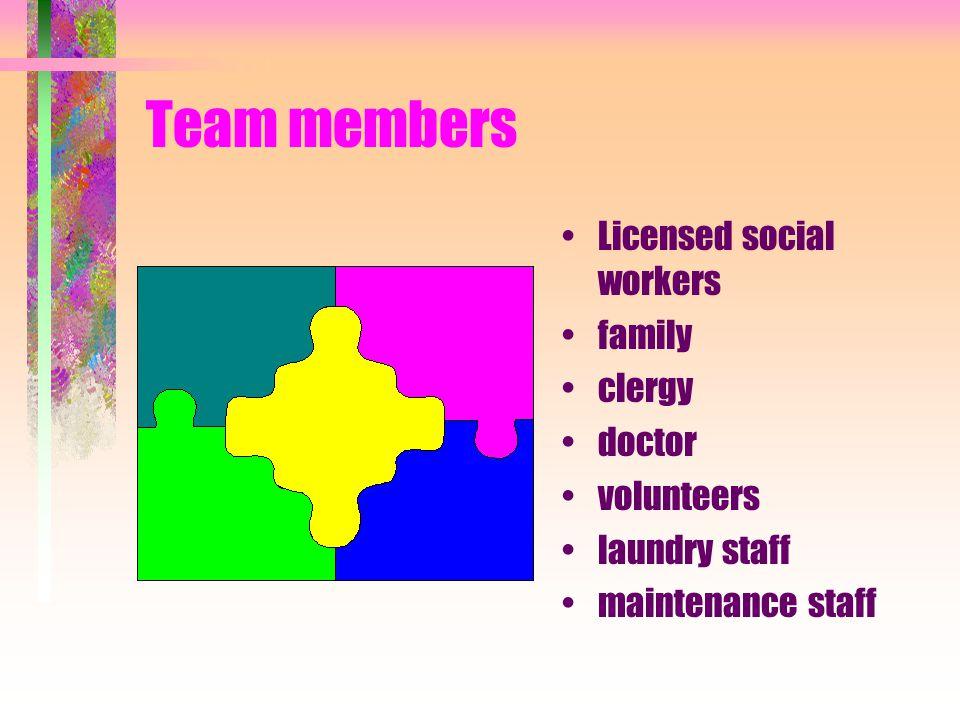 Team members Licensed social workers family clergy doctor volunteers
