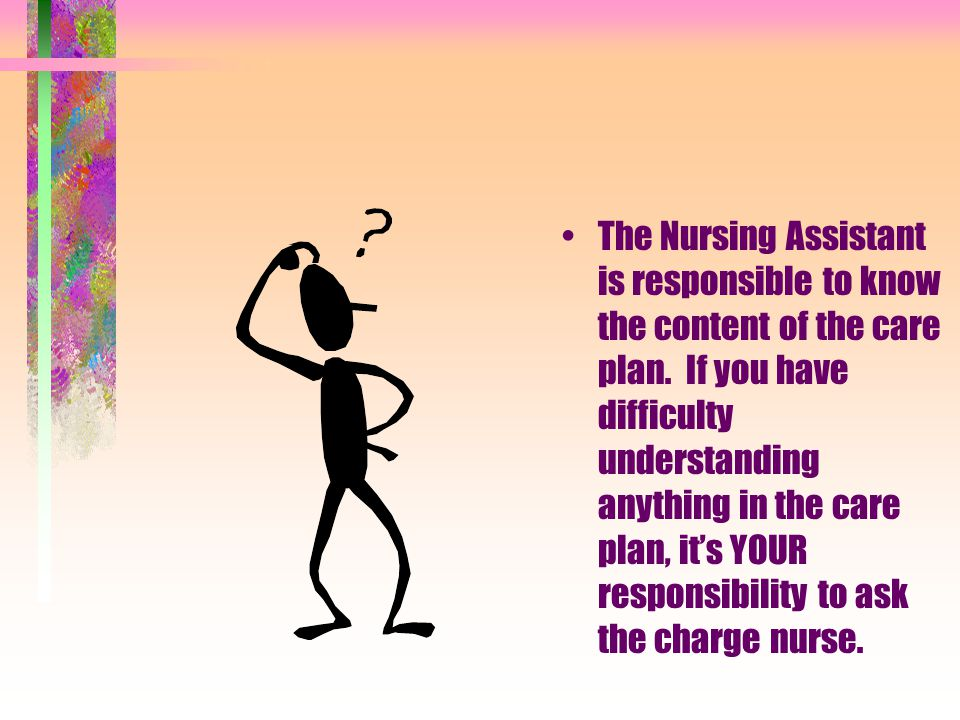 The Nursing Assistant is responsible to know the content of the care plan.