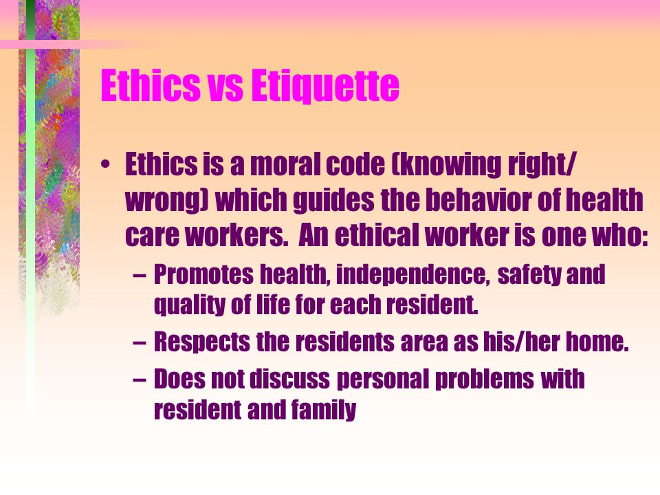 Ethics vs Etiquette Ethics is a moral code (knowing right/ wrong) which guides the behavior of health care workers. An ethical worker is one who: