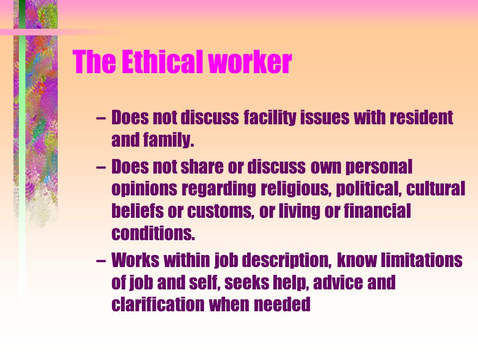 The Ethical worker Does not discuss facility issues with resident and family.