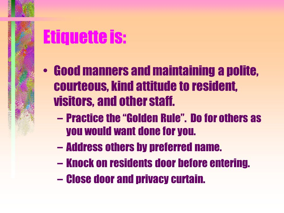 Etiquette is: Good manners and maintaining a polite, courteous, kind attitude to resident, visitors, and other staff.