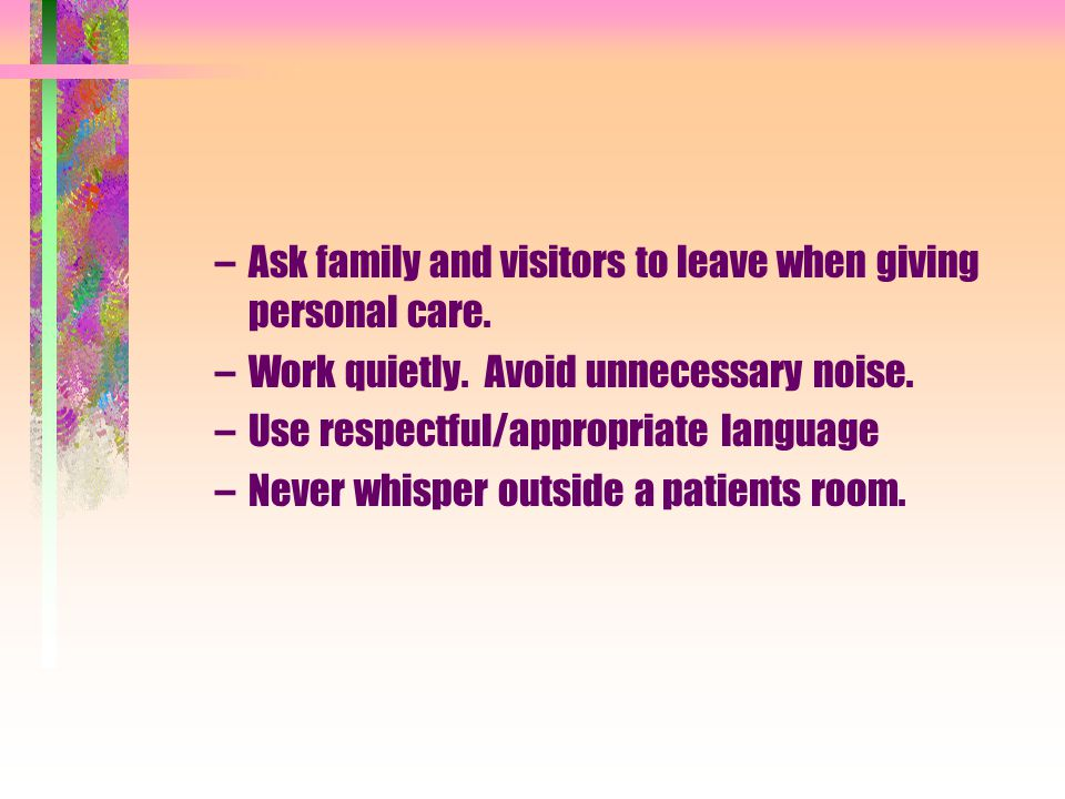 Ask family and visitors to leave when giving personal care.