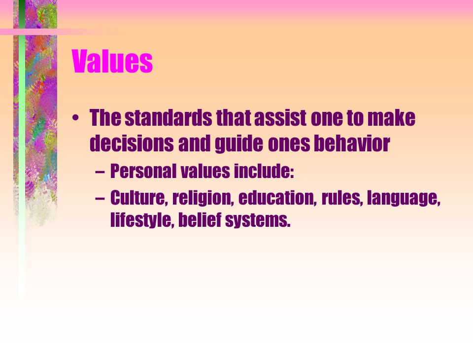 Values The standards that assist one to make decisions and guide ones behavior. Personal values include: