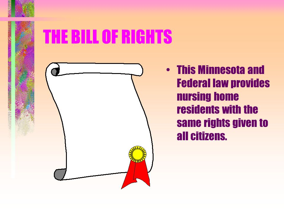THE BILL OF RIGHTS This Minnesota and Federal law provides nursing home residents with the same rights given to all citizens.