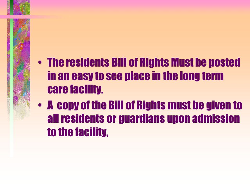 The residents Bill of Rights Must be posted in an easy to see place in the long term care facility.