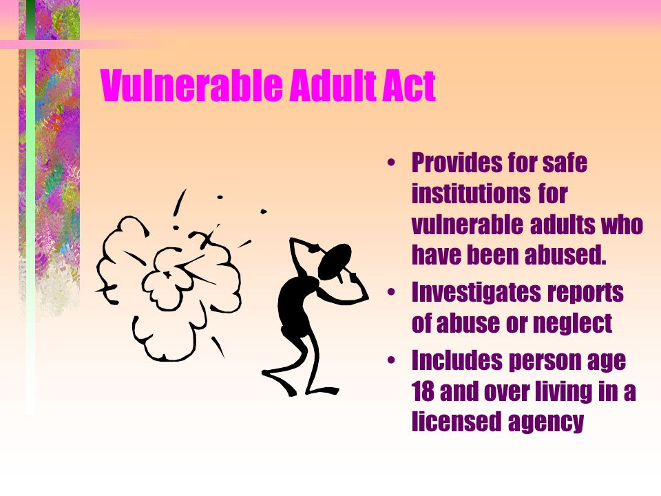 Vulnerable Adult Act Provides for safe institutions for vulnerable adults who have been abused. Investigates reports of abuse or neglect.