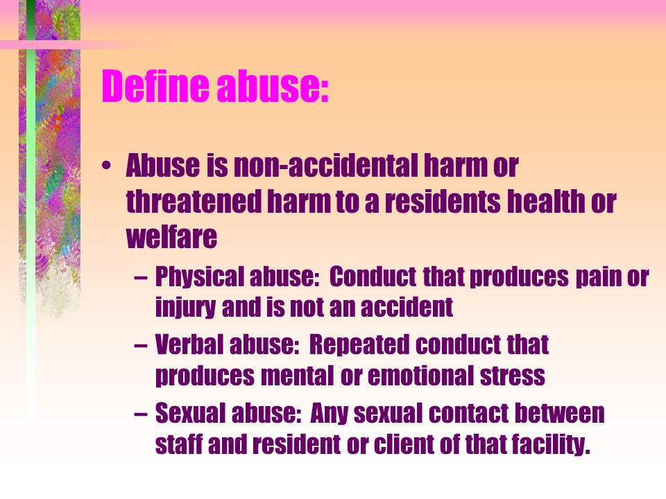 Define abuse: Abuse is non-accidental harm or threatened harm to a residents health or welfare.