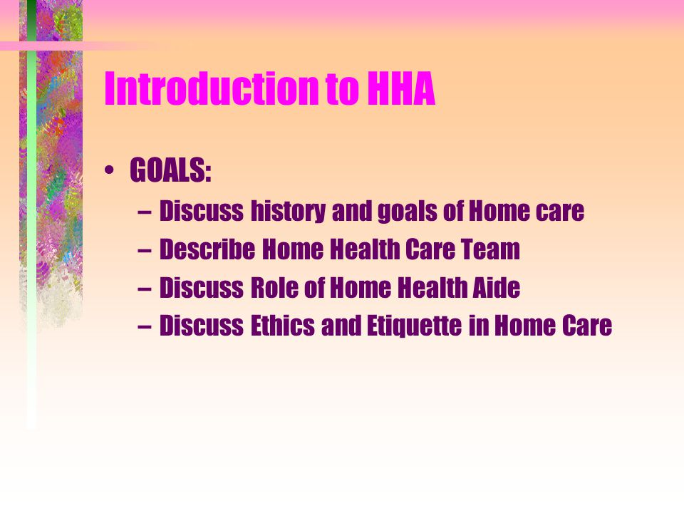 Introduction to HHA GOALS: Discuss history and goals of Home care