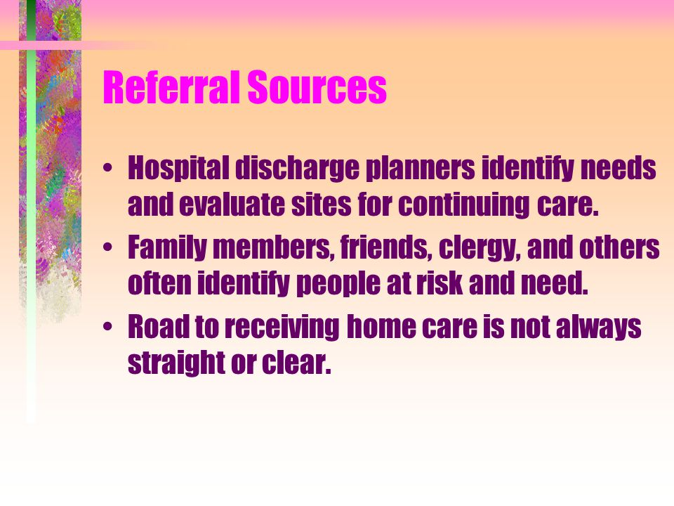 Referral Sources Hospital discharge planners identify needs and evaluate sites for continuing care.