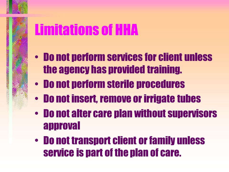Limitations of HHA Do not perform services for client unless the agency has provided training. Do not perform sterile procedures.