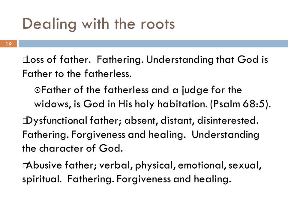 Dealing with the roots 19. Loss of father. Fathering. Understanding that God is Father to the fatherless.