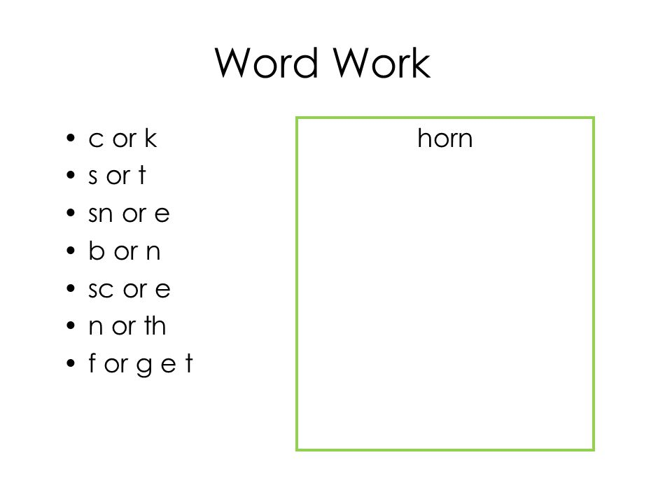 Word Work c or k s or t sn or e b or n sc or e n or th f or g e t horn