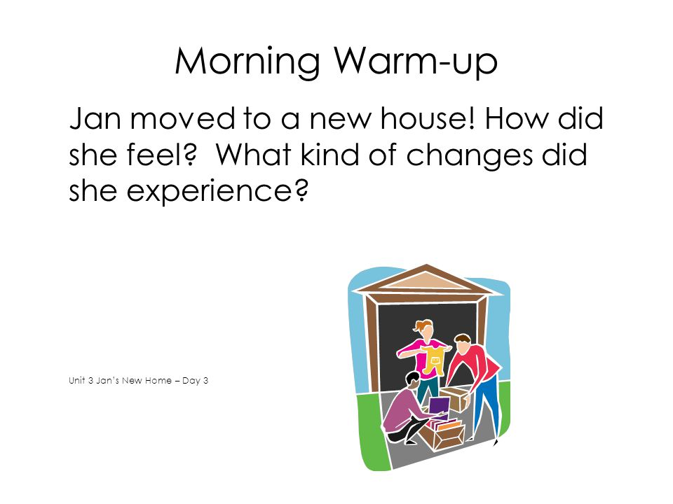 Morning Warm-up Jan moved to a new house! How did she feel What kind of changes did she experience