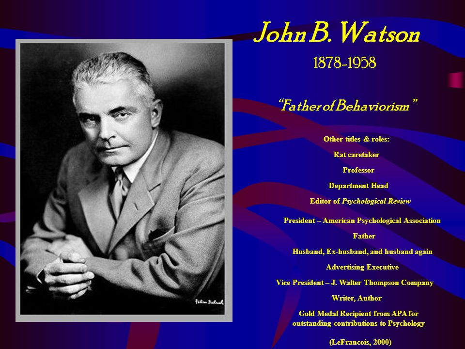 John B. Watson 1878-1958 Father of Behaviorism Other titles & roles: