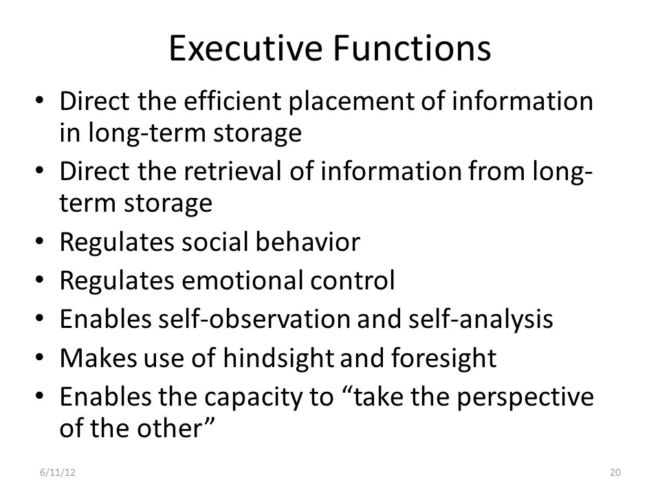 Executive Functions Direct the efficient placement of information in long-term storage. Direct the retrieval of information from long-term storage.