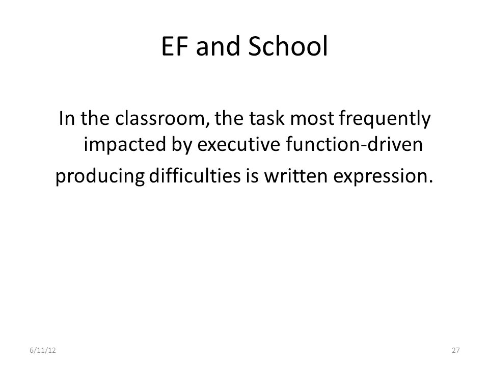 EF and School In the classroom, the task most frequently impacted by executive function-driven producing difficulties is written expression.