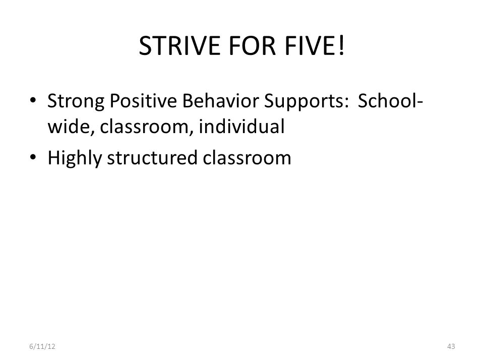 STRIVE FOR FIVE! Strong Positive Behavior Supports: School-wide, classroom, individual. Highly structured classroom.