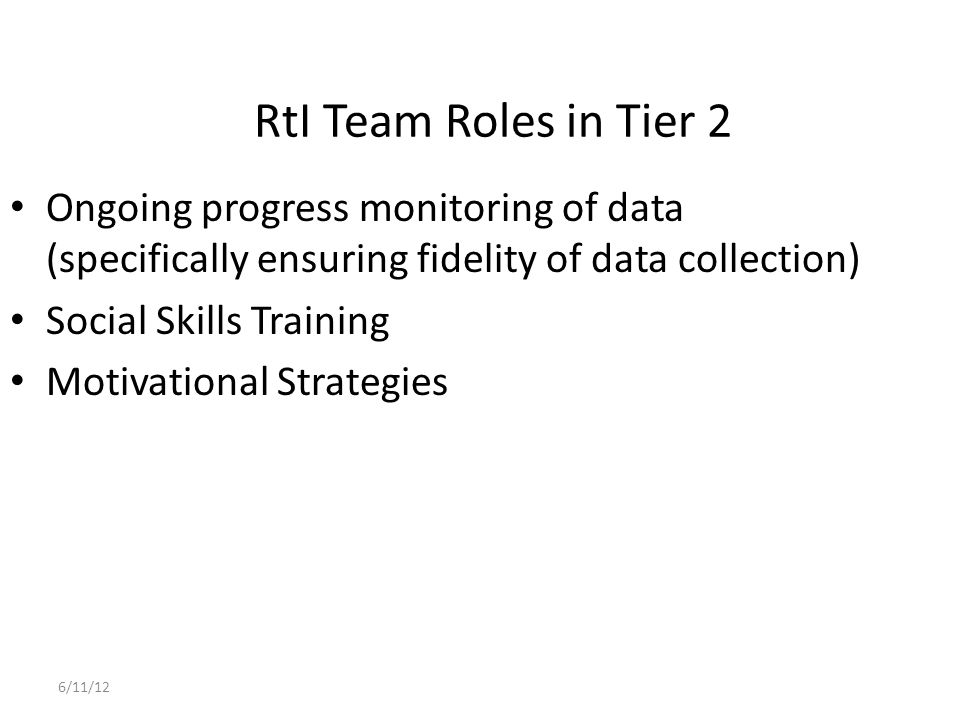 RtI Team Roles in Tier 2 Ongoing progress monitoring of data (specifically ensuring fidelity of data collection)