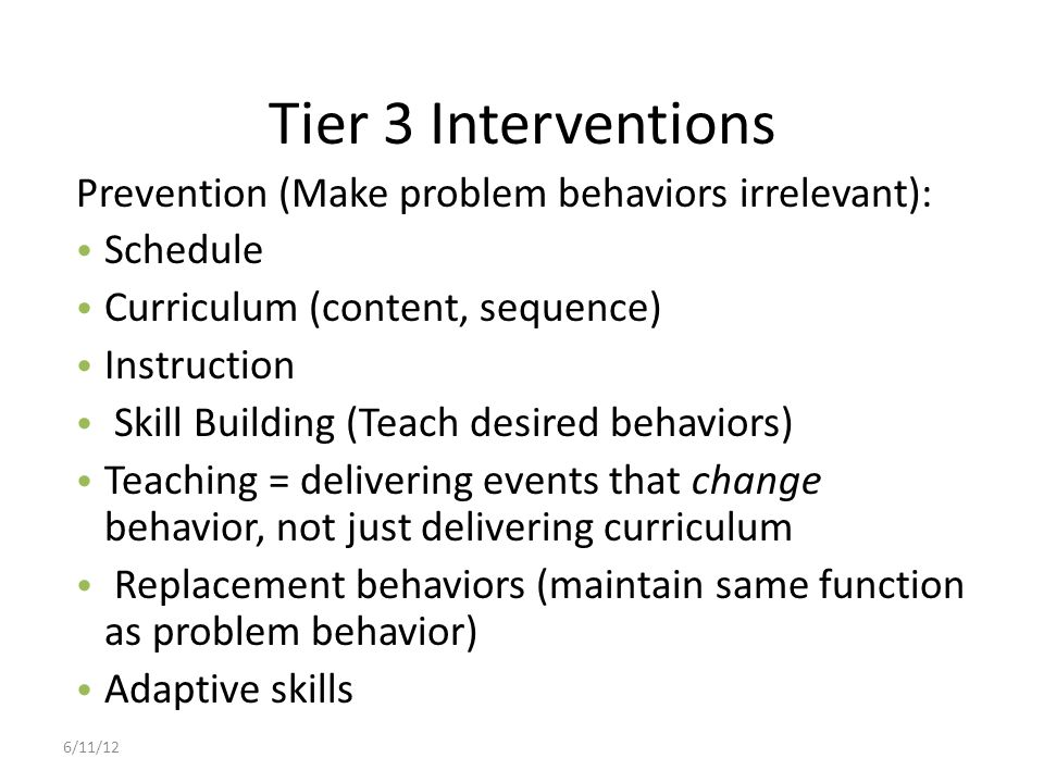 Tier 3 Interventions Prevention (Make problem behaviors irrelevant):