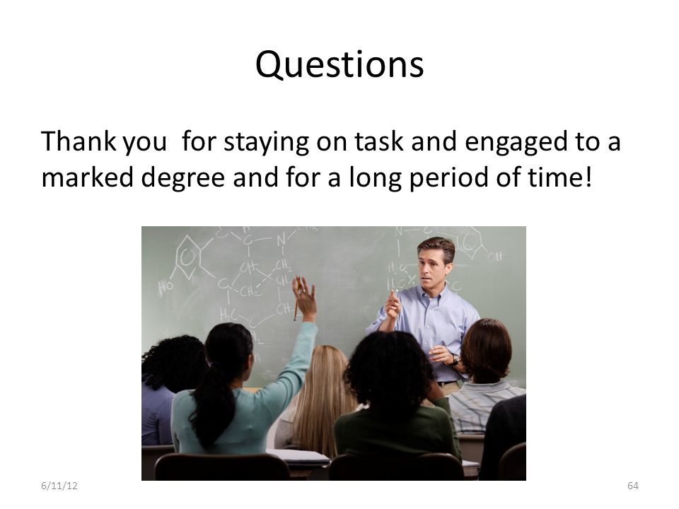 Questions Thank you for staying on task and engaged to a marked degree and for a long period of time!