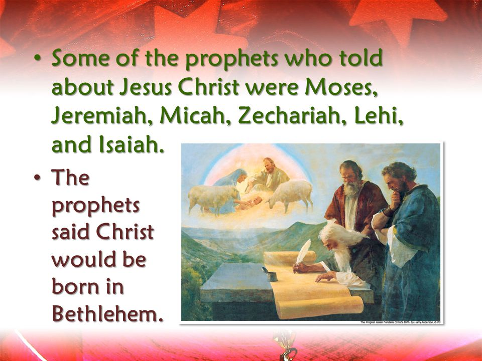 Some of the prophets who told about Jesus Christ were Moses, Jeremiah, Micah, Zechariah, Lehi, and Isaiah.