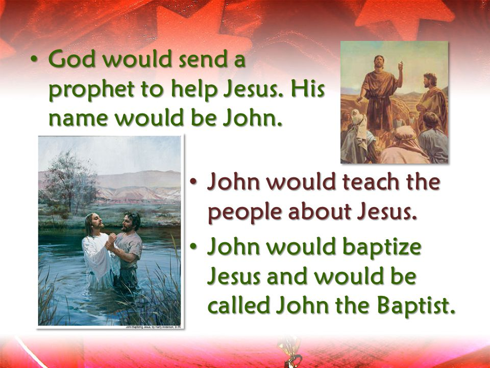 God would send a prophet to help Jesus. His name would be John.