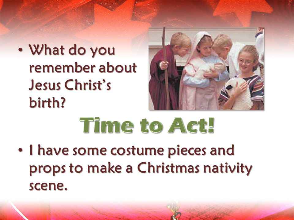 Time to Act! What do you remember about Jesus Christ's birth