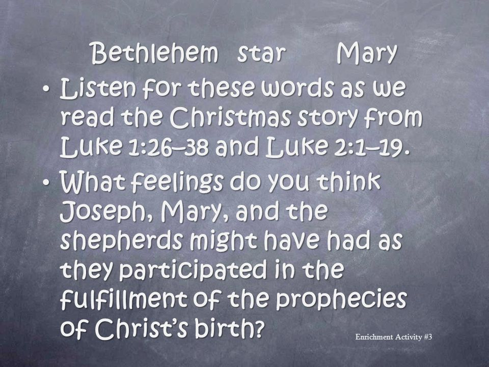 Bethlehem star Mary Listen for these words as we read the Christmas story from Luke 1:26–38 and Luke 2:1–19.