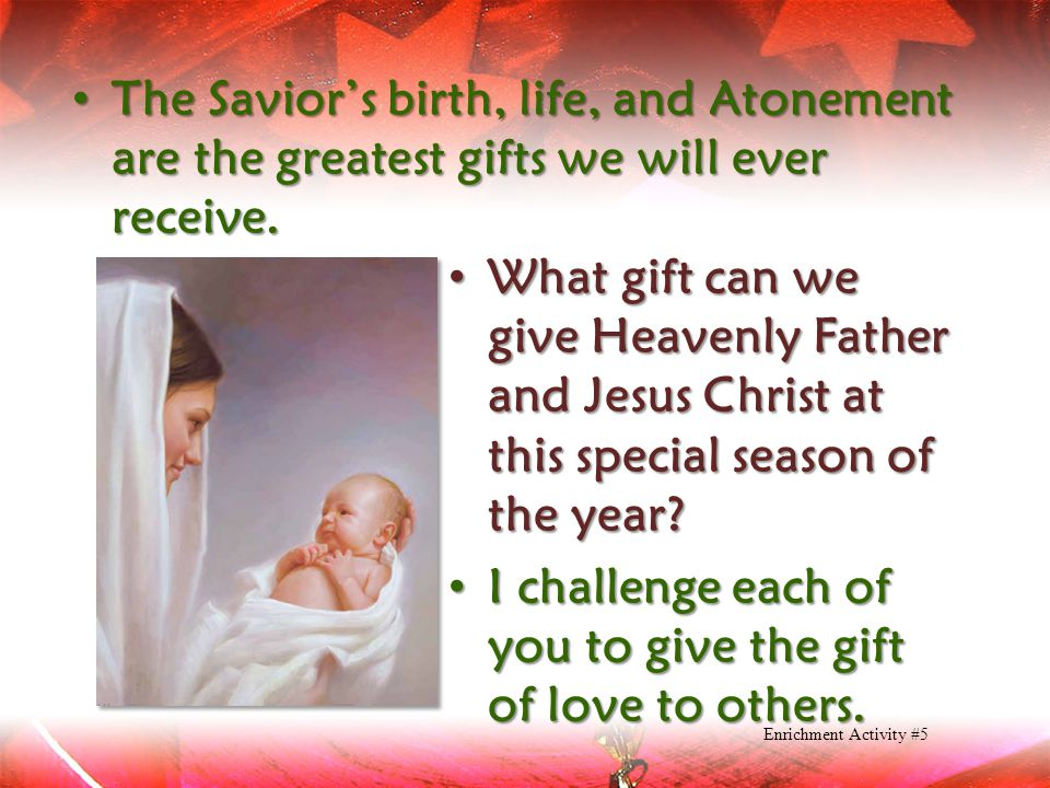 I challenge each of you to give the gift of love to others.