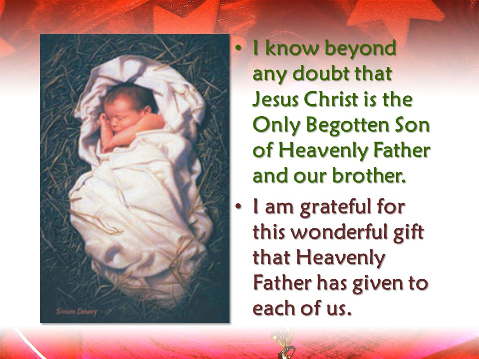 I know beyond any doubt that Jesus Christ is the Only Begotten Son of Heavenly Father and our brother.