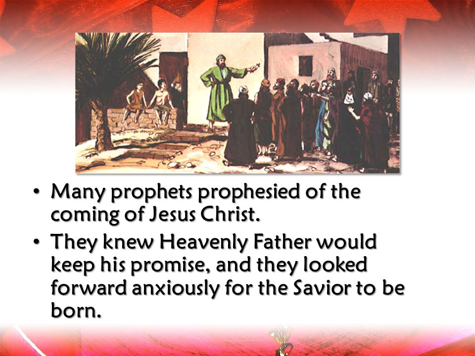 Many prophets prophesied of the coming of Jesus Christ.