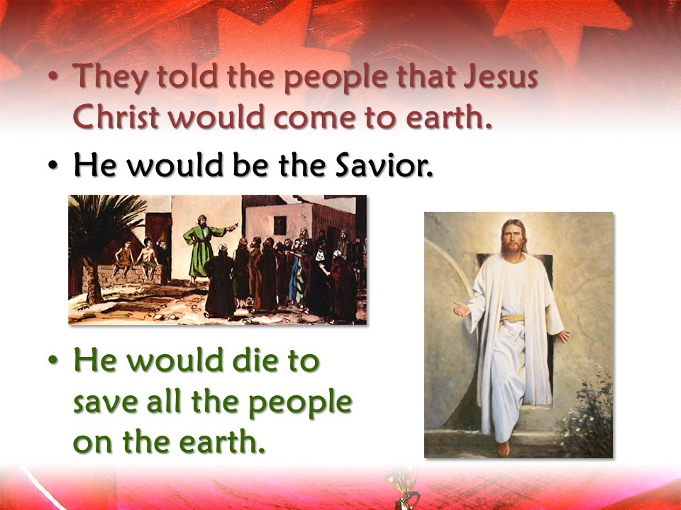 They told the people that Jesus Christ would come to earth.
