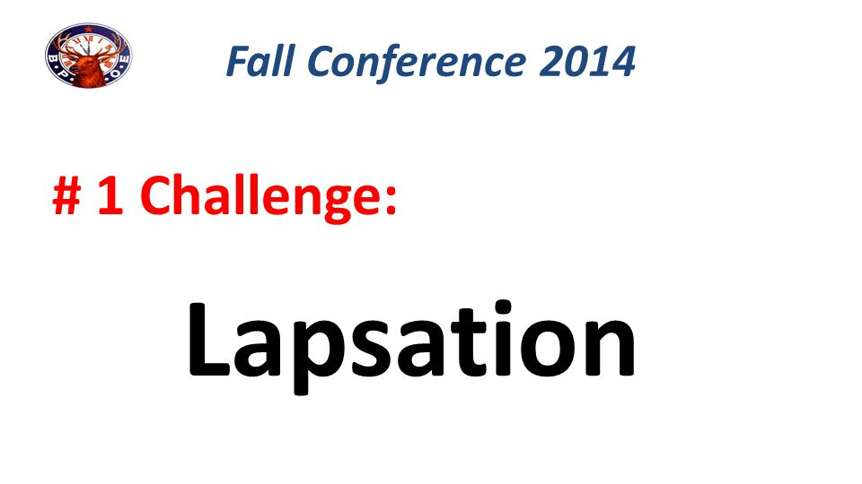 Fall Conference 2014 # 1 Challenge: Lapsation