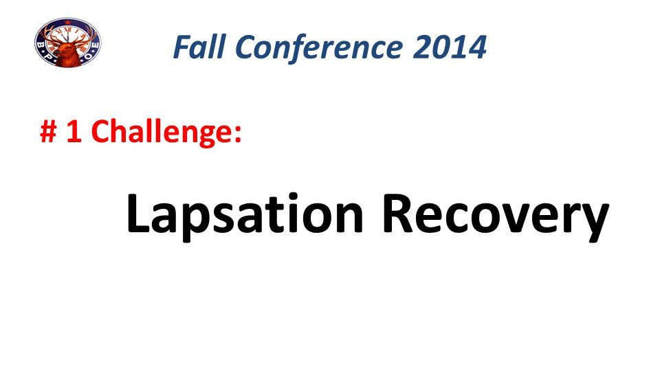 Fall Conference 2014 # 1 Challenge: Lapsation Recovery