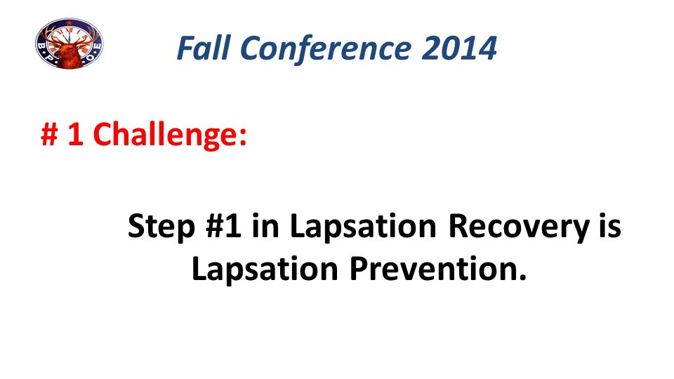 Step #1 in Lapsation Recovery is Lapsation Prevention.