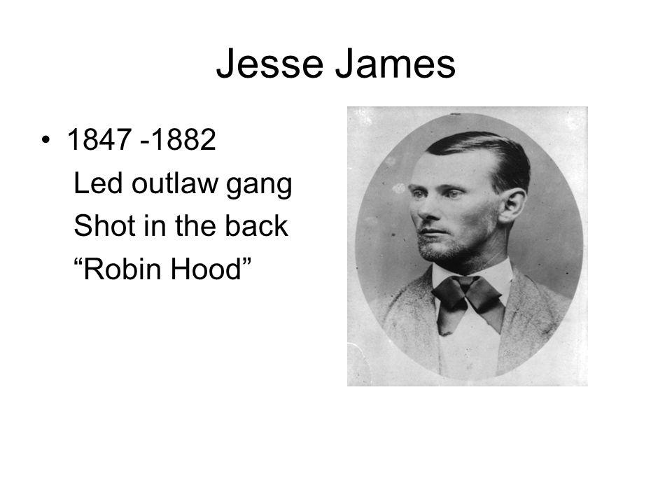 Jesse James 1847 -1882 Led outlaw gang Shot in the back Robin Hood